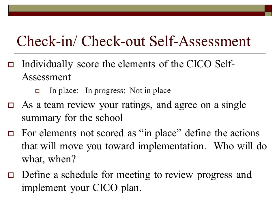 Check-in/ Check-out Self-Assessment  Individually score the elements of the CICO Self- Assessment  In place; In progress; Not in place  As a team review your ratings, and agree on a single summary for the school  For elements not scored as in place define the actions that will move you toward implementation.