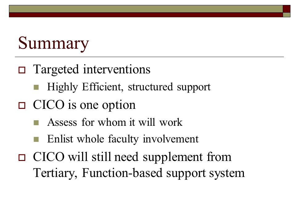 Summary  Targeted interventions Highly Efficient, structured support  CICO is one option Assess for whom it will work Enlist whole faculty involvement  CICO will still need supplement from Tertiary, Function-based support system