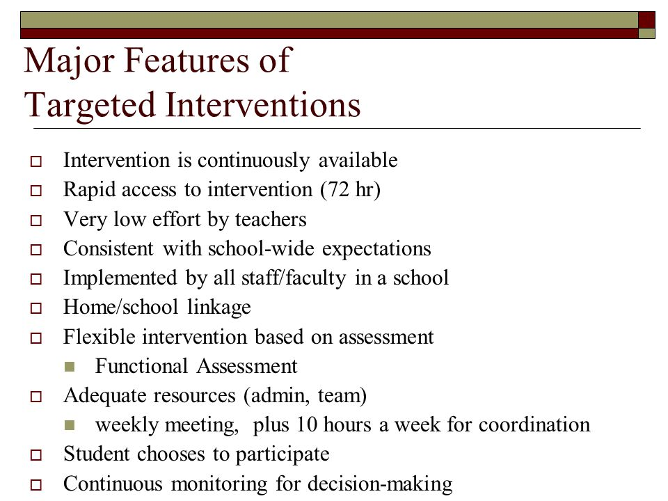 Major Features of Targeted Interventions  Intervention is continuously available  Rapid access to intervention (72 hr)  Very low effort by teachers  Consistent with school-wide expectations  Implemented by all staff/faculty in a school  Home/school linkage  Flexible intervention based on assessment Functional Assessment  Adequate resources (admin, team) weekly meeting, plus 10 hours a week for coordination  Student chooses to participate  Continuous monitoring for decision-making