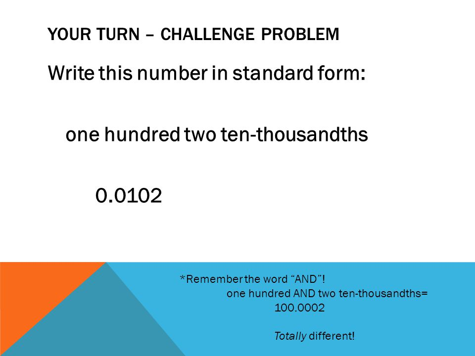 """YOUR TURN – CHALLENGE PROBLEM Write this number in standard form: one hundred two ten-thousandths 0.0102 *Remember the word """"AND""""! one hundred AND two"""