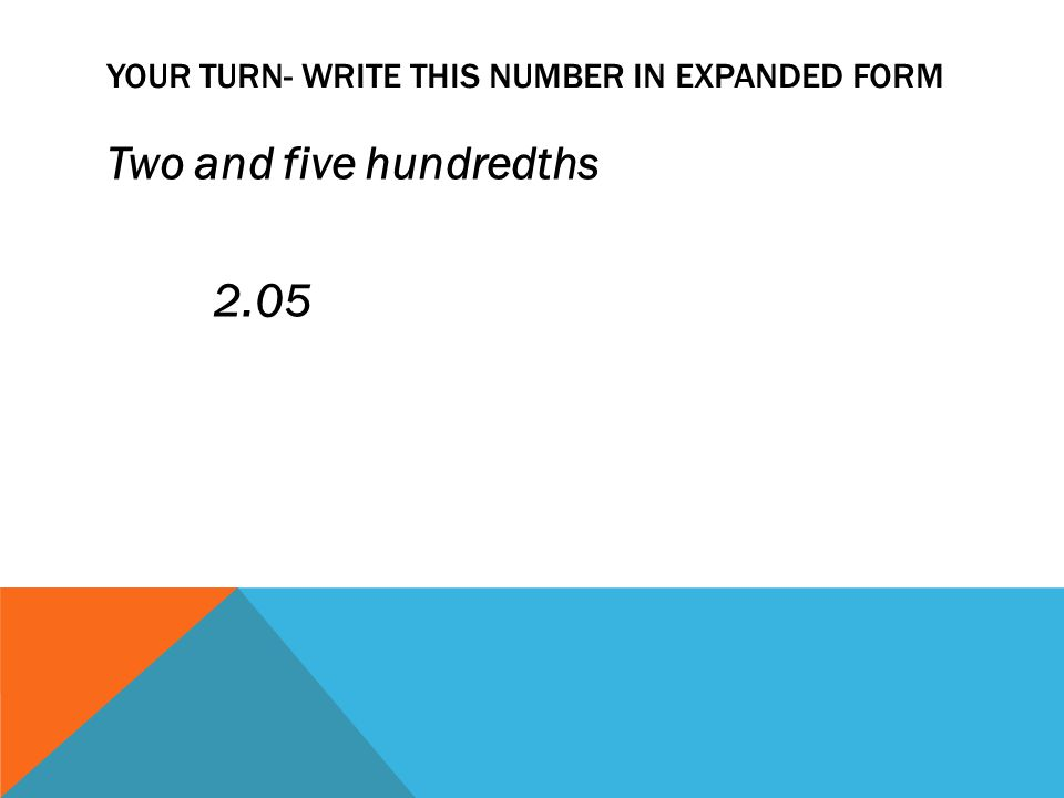YOUR TURN- WRITE THIS NUMBER IN EXPANDED FORM Two and five hundredths 2.05