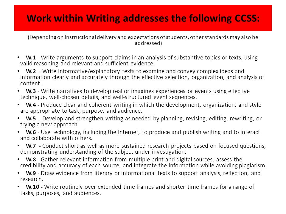 Work within Writing addresses the following CCSS: (Depending on instructional delivery and expectations of students, other standards may also be addressed) W.1 - Write arguments to support claims in an analysis of substantive topics or texts, using valid reasoning and relevant and sufficient evidence.
