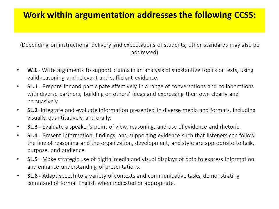 Work within argumentation addresses the following CCSS: (Depending on instructional delivery and expectations of students, other standards may also be addressed) W.1 - Write arguments to support claims in an analysis of substantive topics or texts, using valid reasoning and relevant and sufficient evidence.