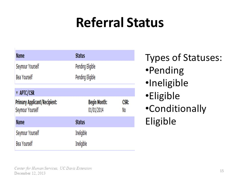 Referral Status 15 Types of Statuses: Pending Ineligible Eligible Conditionally Eligible Center for Human Services, UC Davis Extension December 12, 20