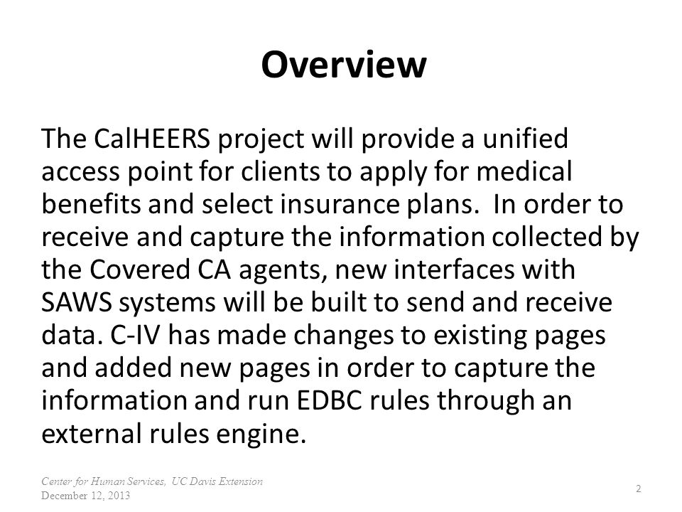 Overview The CalHEERS project will provide a unified access point for clients to apply for medical benefits and select insurance plans. In order to re