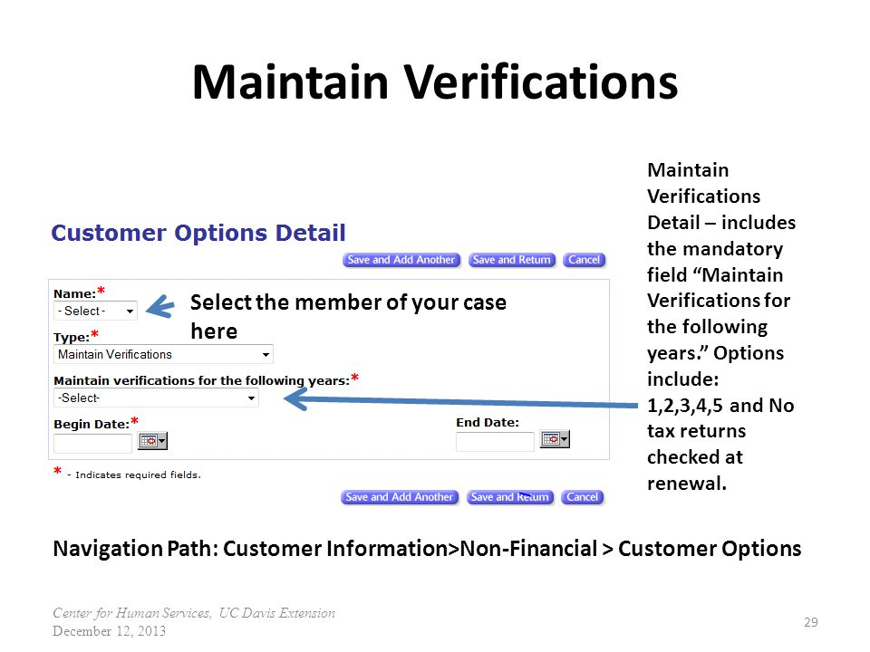 Maintain Verifications 29 Maintain Verifications Detail – includes the mandatory field Maintain Verifications for the following years. Options include: 1,2,3,4,5 and No tax returns checked at renewal.