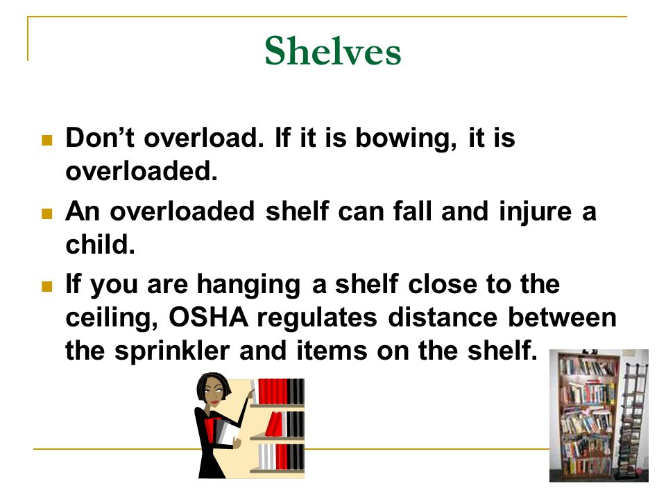 Shelves Don't overload. If it is bowing, it is overloaded.