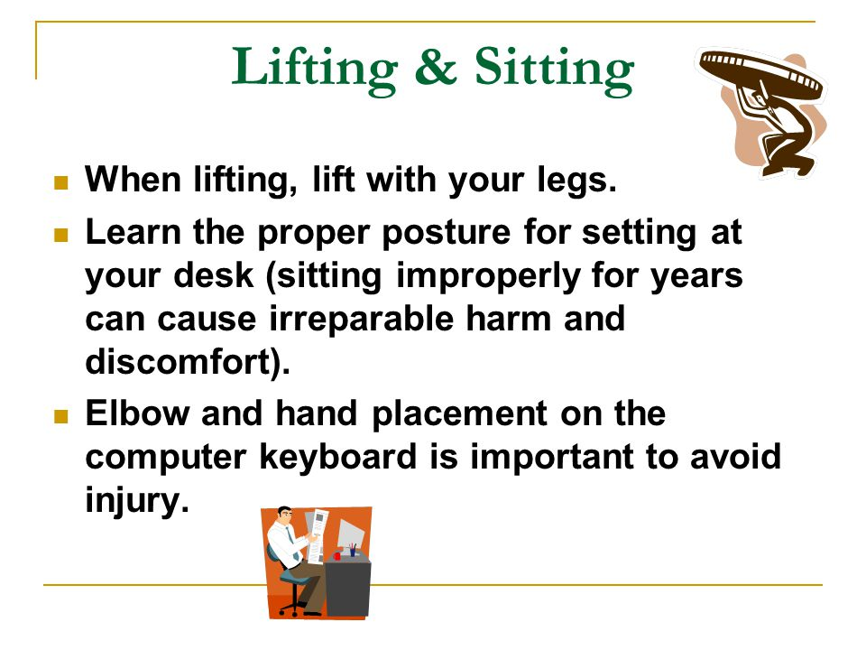 Lifting & Sitting When lifting, lift with your legs.