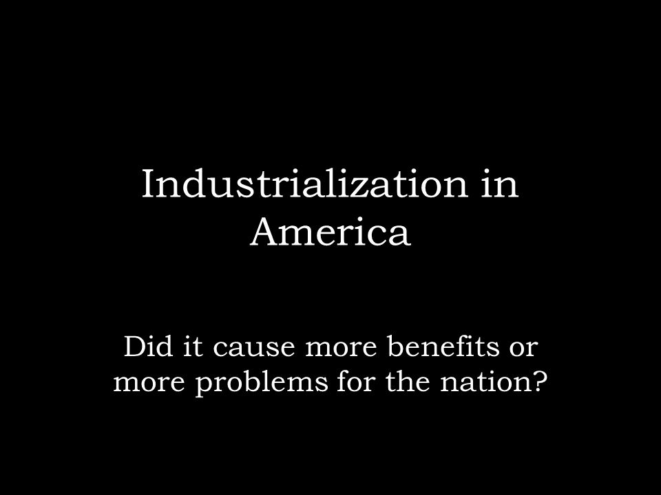 Industrialization in America Did it cause more benefits or more problems for the nation?