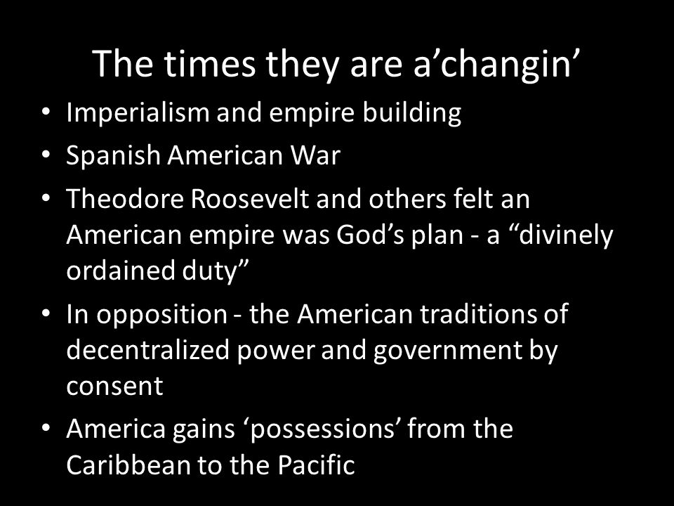 The times they are a'changin' Imperialism and empire building Spanish American War Theodore Roosevelt and others felt an American empire was God's pla