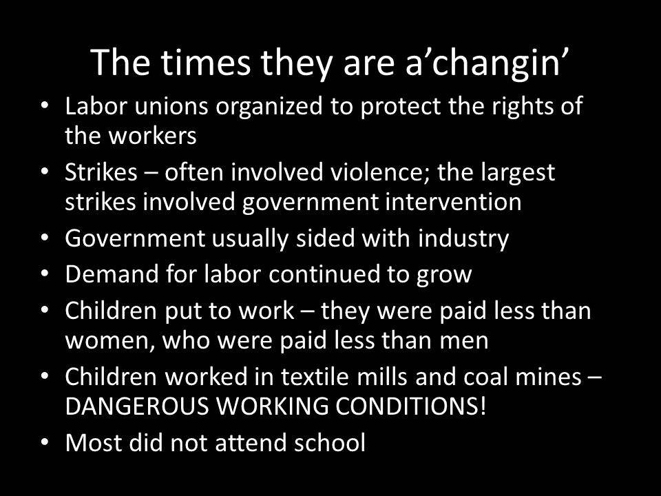 The times they are a'changin' Labor unions organized to protect the rights of the workers Strikes – often involved violence; the largest strikes invol