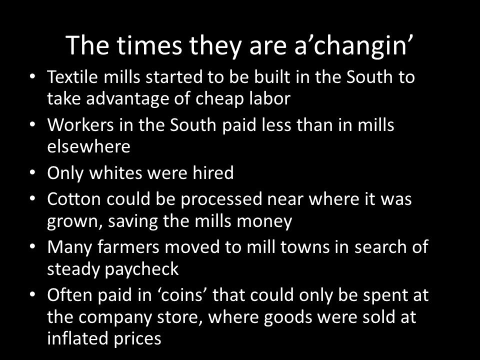 The times they are a'changin' Textile mills started to be built in the South to take advantage of cheap labor Workers in the South paid less than in m