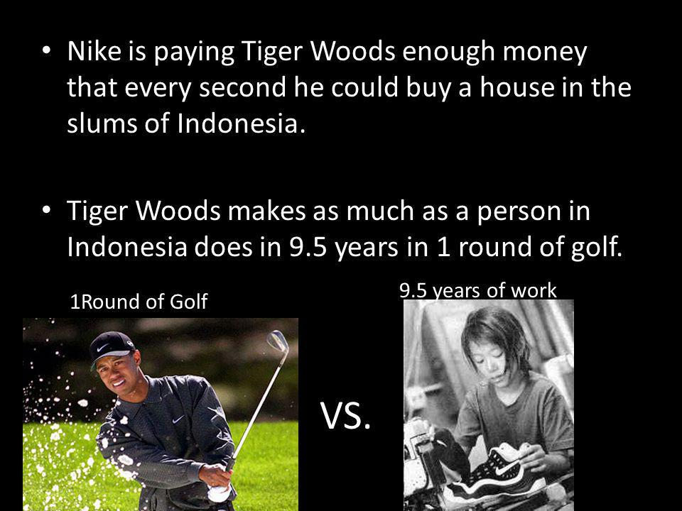 Nike is paying Tiger Woods enough money that every second he could buy a house in the slums of Indonesia. Tiger Woods makes as much as a person in Ind