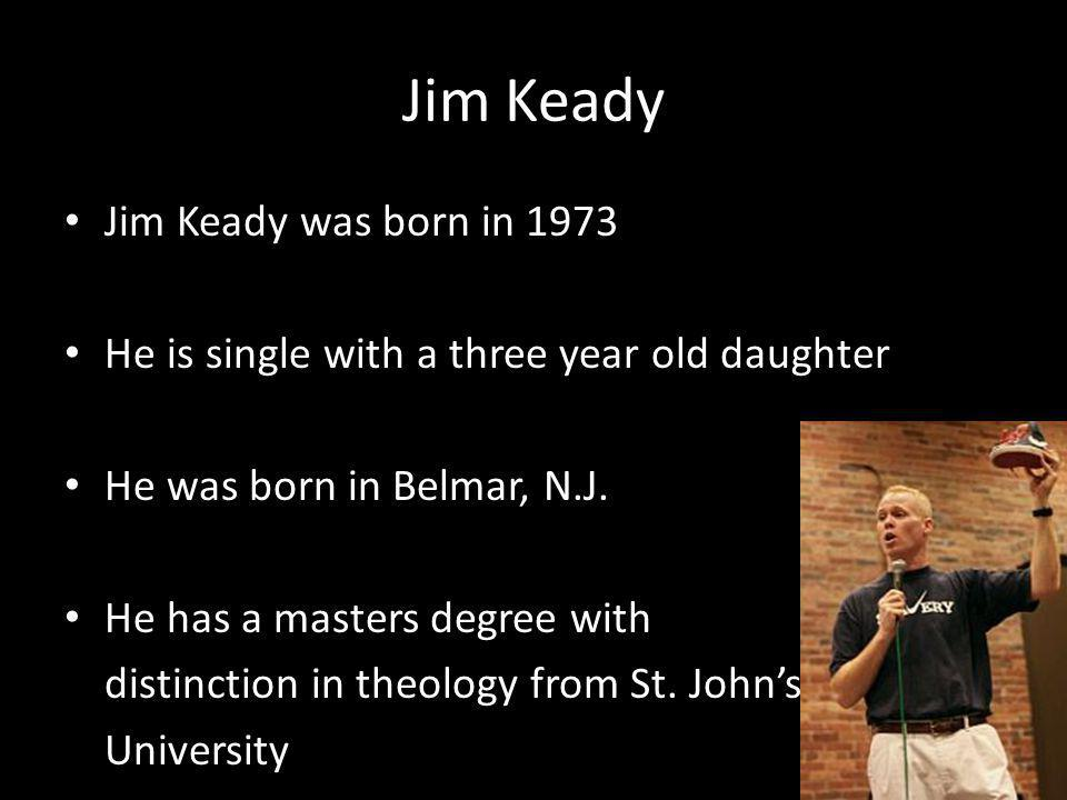 Jim Keady Jim Keady was born in 1973 He is single with a three year old daughter He was born in Belmar, N.J. He has a masters degree with distinction