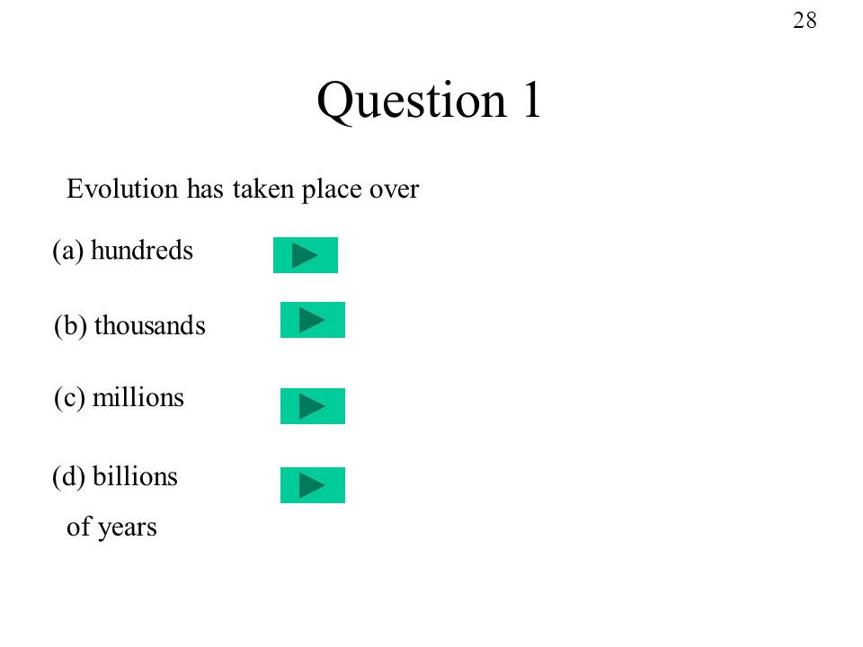 Question 1 Evolution has taken place over (a) hundreds (b) thousands (c) millions (d) billions of years 28