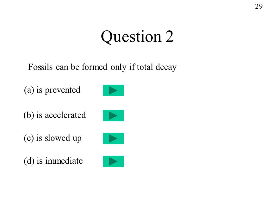 Question 2 Fossils can be formed only if total decay (a) is prevented (b) is accelerated (c) is slowed up (d) is immediate 29