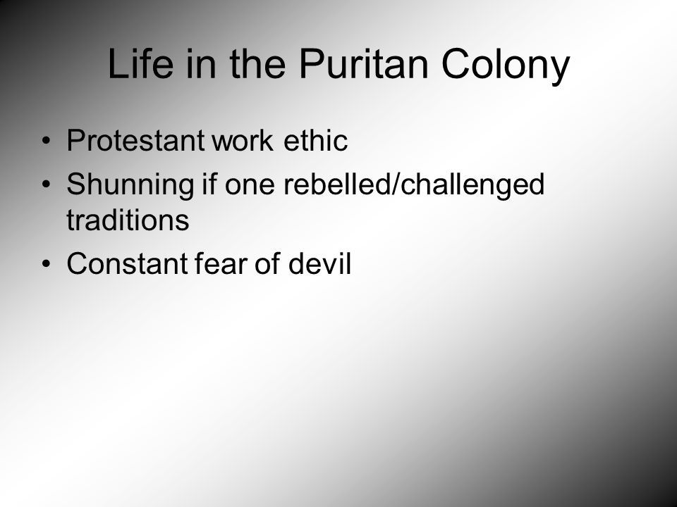 Life in the Puritan Colony Protestant work ethic Shunning if one rebelled/challenged traditions Constant fear of devil