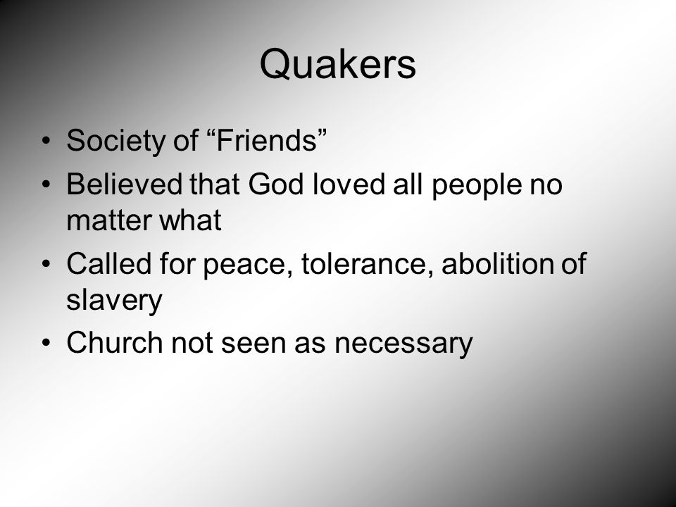 Quakers Society of Friends Believed that God loved all people no matter what Called for peace, tolerance, abolition of slavery Church not seen as necessary