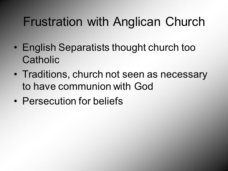 Frustration with Anglican Church English Separatists thought church too Catholic Traditions, church not seen as necessary to have communion with God Persecution for beliefs