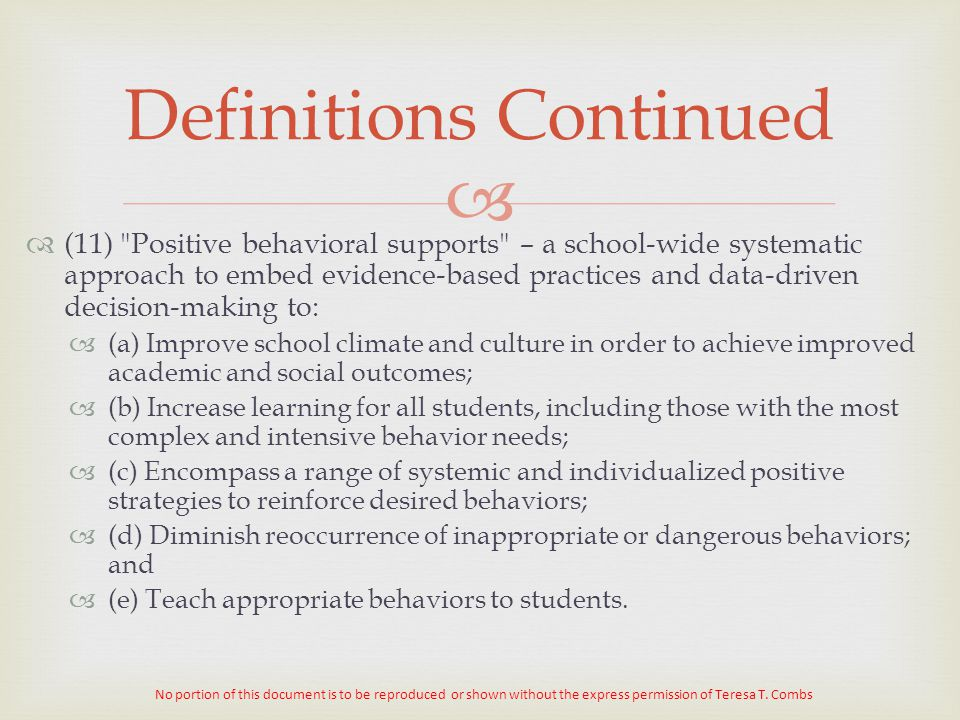   (11) Positive behavioral supports – a school-wide systematic approach to embed evidence-based practices and data-driven decision-making to:  (a) Improve school climate and culture in order to achieve improved academic and social outcomes;  (b) Increase learning for all students, including those with the most complex and intensive behavior needs;  (c) Encompass a range of systemic and individualized positive strategies to reinforce desired behaviors;  (d) Diminish reoccurrence of inappropriate or dangerous behaviors; and  (e) Teach appropriate behaviors to students.