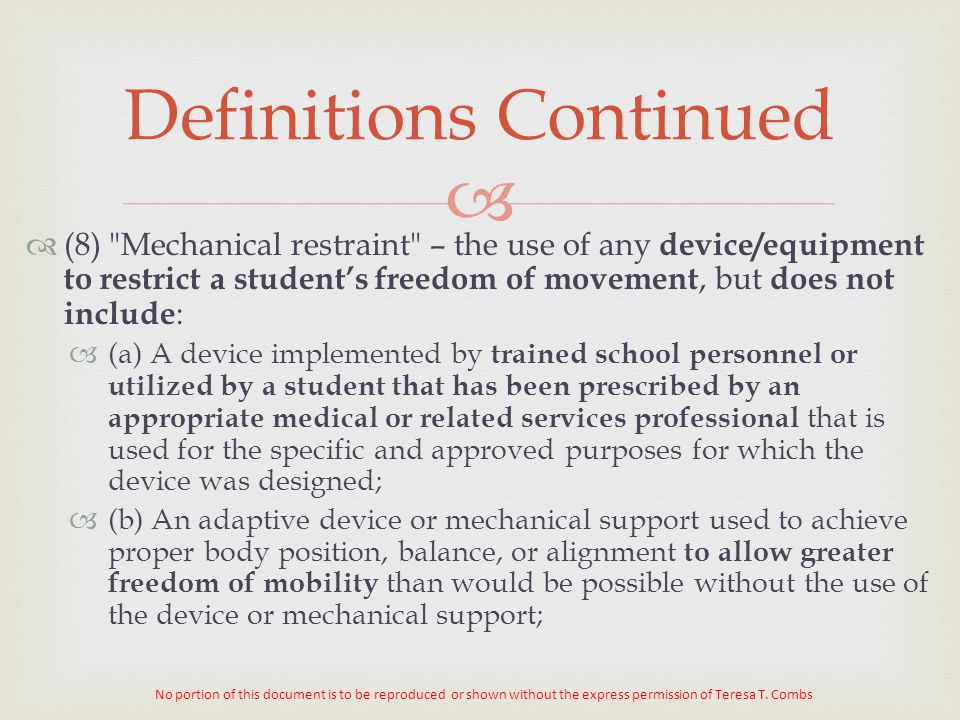   (8) Mechanical restraint – the use of any device/equipment to restrict a student's freedom of movement, but does not include :  (a) A device implemented by trained school personnel or utilized by a student that has been prescribed by an appropriate medical or related services professional that is used for the specific and approved purposes for which the device was designed;  (b) An adaptive device or mechanical support used to achieve proper body position, balance, or alignment to allow greater freedom of mobility than would be possible without the use of the device or mechanical support; Definitions Continued No portion of this document is to be reproduced or shown without the express permission of Teresa T.