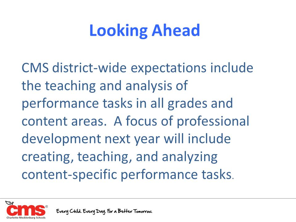 Looking Ahead CMS district-wide expectations include the teaching and analysis of performance tasks in all grades and content areas. A focus of profes