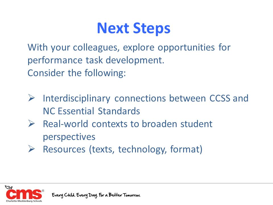 Next Steps With your colleagues, explore opportunities for performance task development. Consider the following:  Interdisciplinary connections betwe