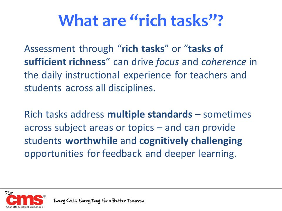 """What are """"rich tasks""""? 9 Assessment through """"rich tasks"""" or """"tasks of sufficient richness"""" can drive focus and coherence in the daily instructional ex"""
