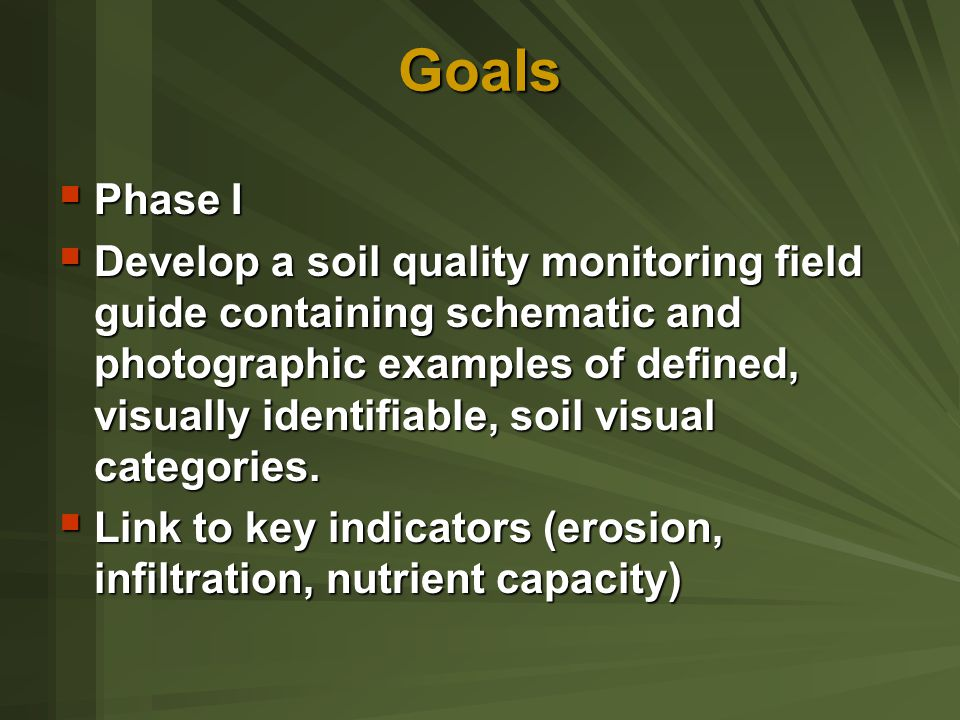 Goals  Phase I  Develop a soil quality monitoring field guide containing schematic and photographic examples of defined, visually identifiable, soil visual categories.