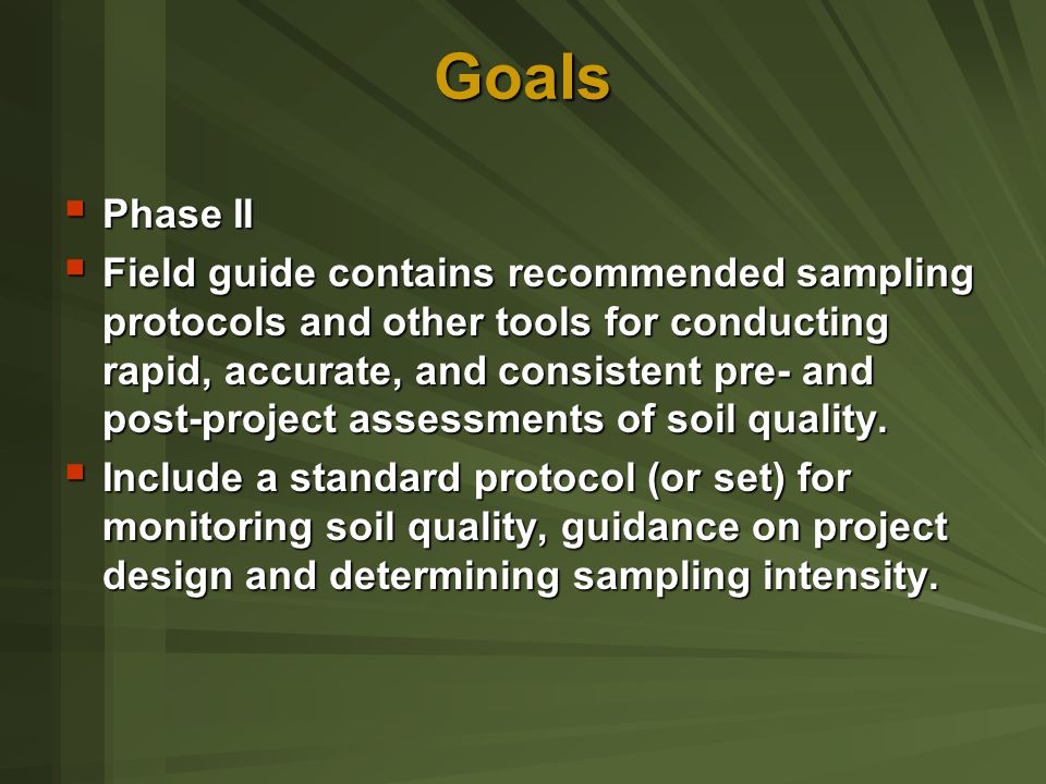 Goals  Phase II  Field guide contains recommended sampling protocols and other tools for conducting rapid, accurate, and consistent pre- and post-project assessments of soil quality.
