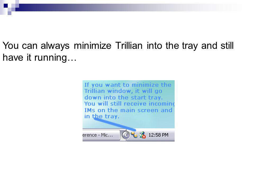 You can always minimize Trillian into the tray and still have it running…