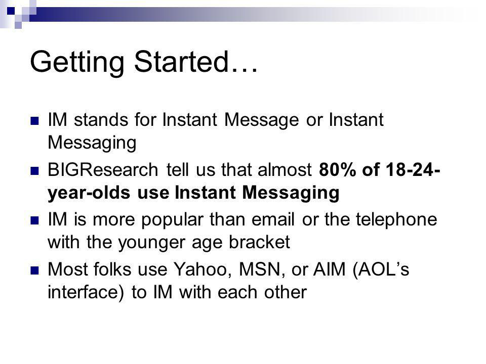 Getting Started… IM stands for Instant Message or Instant Messaging BIGResearch tell us that almost 80% of 18-24- year-olds use Instant Messaging IM is more popular than email or the telephone with the younger age bracket Most folks use Yahoo, MSN, or AIM (AOL's interface) to IM with each other