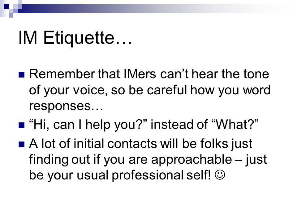 IM Etiquette… Remember that IMers can't hear the tone of your voice, so be careful how you word responses… Hi, can I help you instead of What A lot of initial contacts will be folks just finding out if you are approachable – just be your usual professional self!