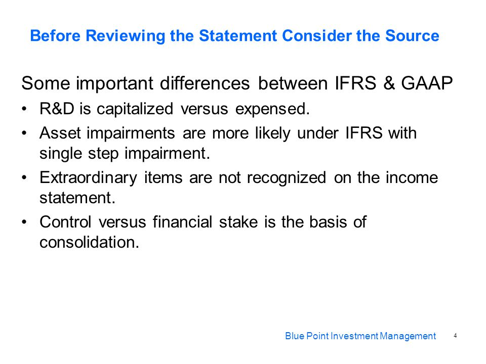 Before Reviewing the Statement Consider the Source Some important differences between IFRS & GAAP R&D is capitalized versus expensed.