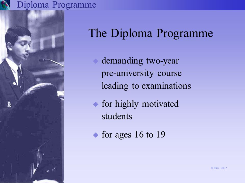 u demanding two-year pre-university course leading to examinations u for highly motivated students u for ages 16 to 19 The Diploma Programme Diploma Programme © IBO 2002