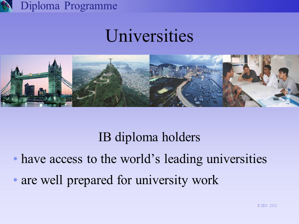 Universities IB diploma holders have access to the world's leading universities are well prepared for university work Diploma Programme © IBO 2002
