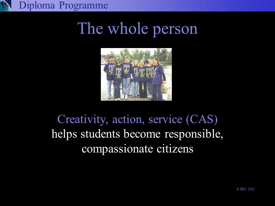 The whole person Creativity, action, service (CAS) helps students become responsible, compassionate citizens Diploma Programme © IBO 2002