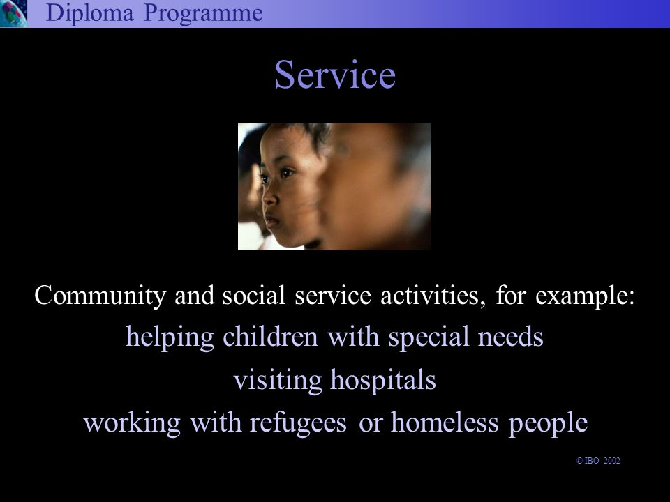 Community and social service activities, for example: helping children with special needs visiting hospitals working with refugees or homeless people Diploma Programme Service © IBO 2002