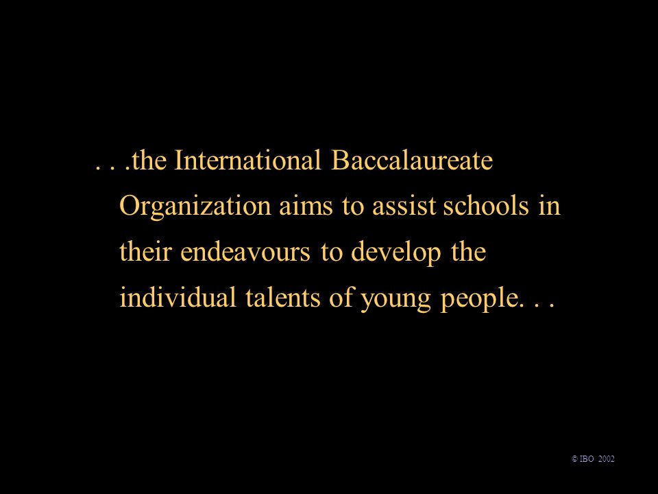 ...the International Baccalaureate Organization aims to assist schools in their endeavours to develop the individual talents of young people...