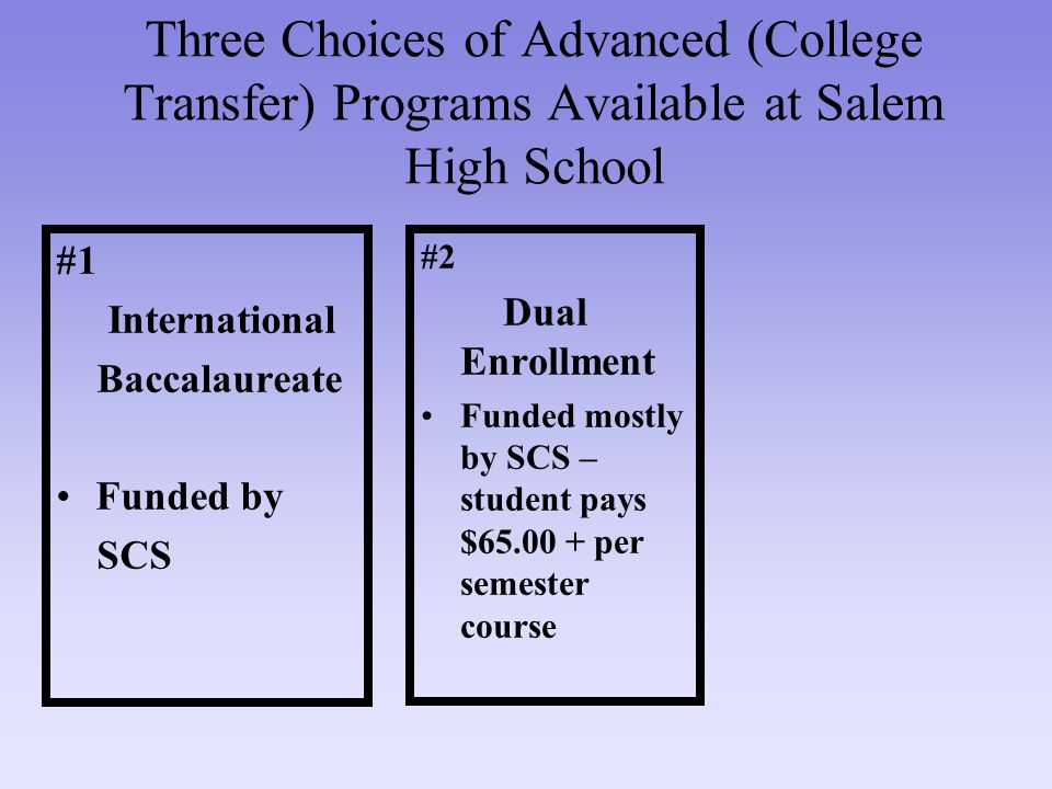 Three Choices of Advanced (College Transfer) Programs Available at Salem High School #1 International Baccalaureate Funded by SCS #2 Dual Enrollment Funded mostly by SCS – student pays $65.00 + per semester course