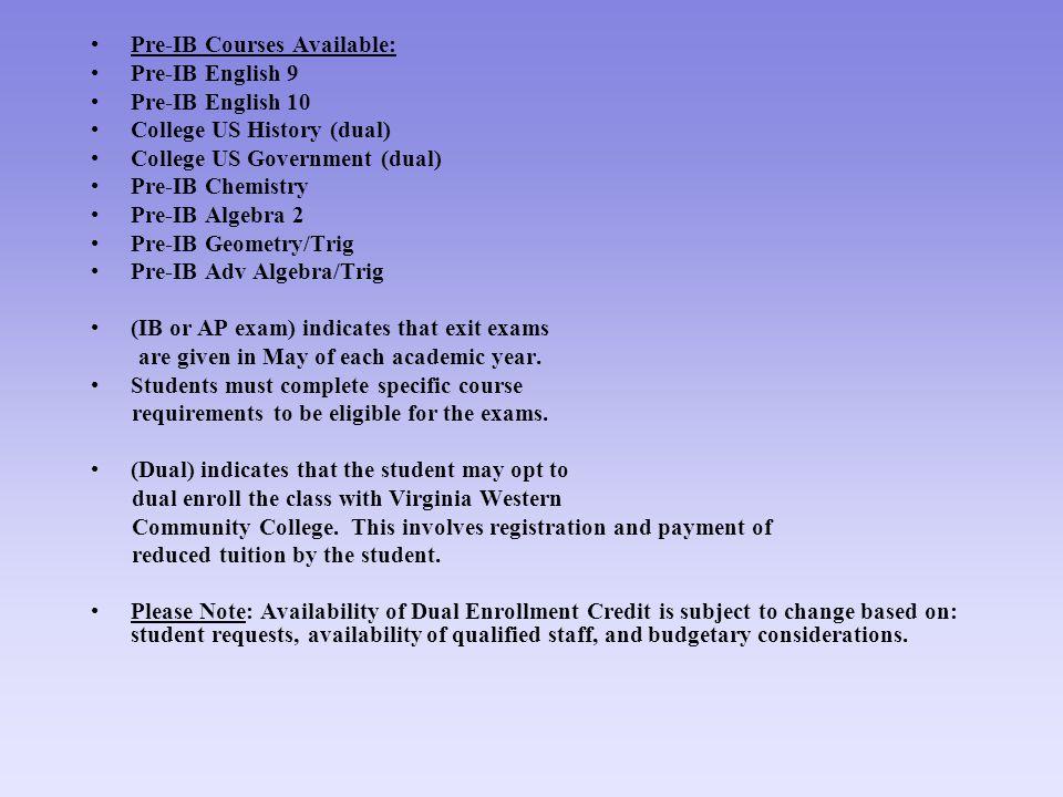 Pre-IB Courses Available: Pre-IB English 9 Pre-IB English 10 College US History (dual) College US Government (dual) Pre-IB Chemistry Pre-IB Algebra 2 Pre-IB Geometry/Trig Pre-IB Adv Algebra/Trig (IB or AP exam) indicates that exit exams are given in May of each academic year.