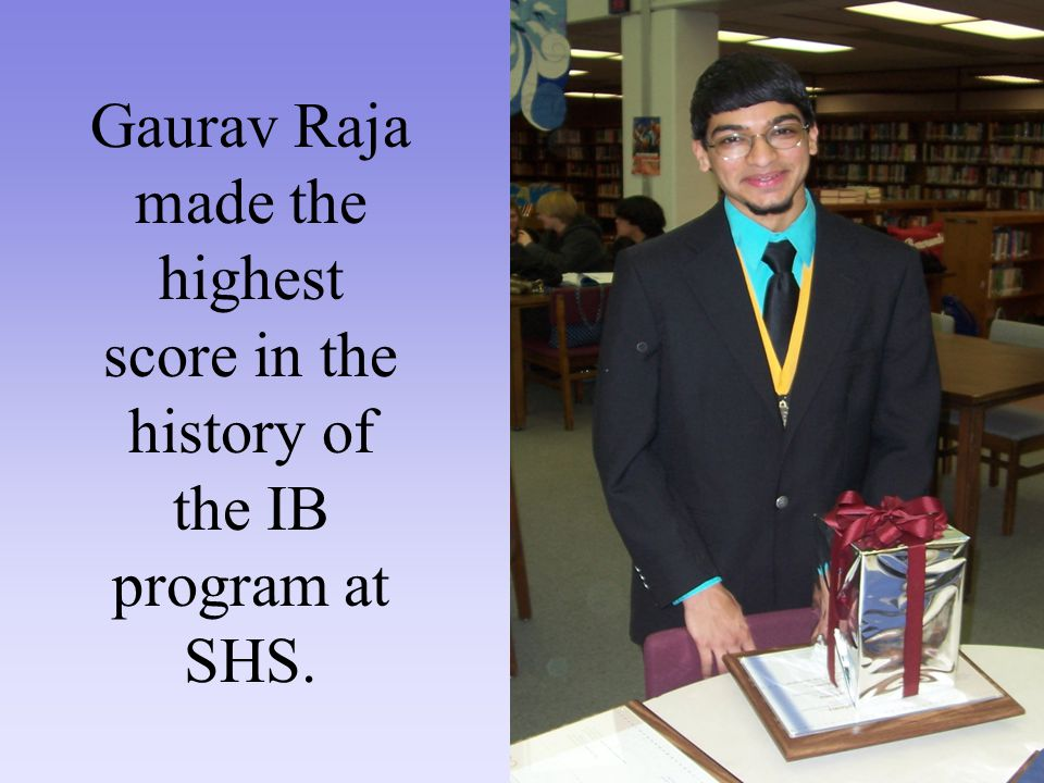 Gaurav Raja made the highest score in the history of the IB program at SHS.