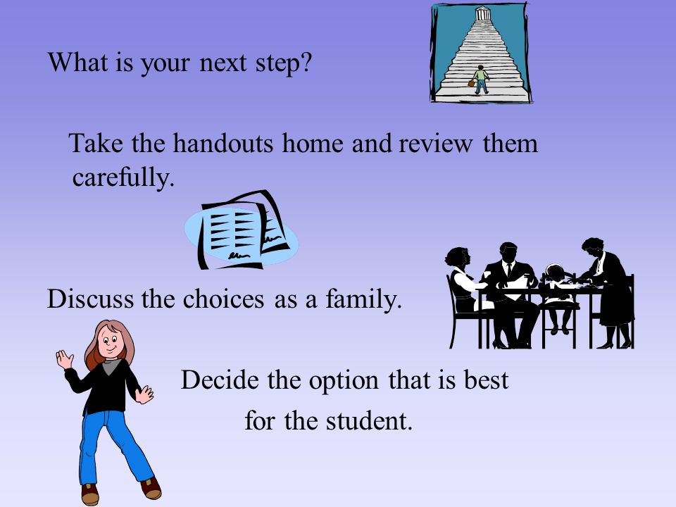 What is your next step. Take the handouts home and review them carefully.