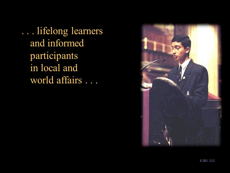 ... lifelong learners and informed participants in local and world affairs... © IBO 2002