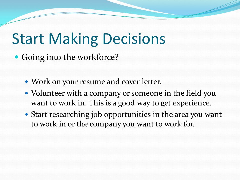 Start Making Decisions Going into the workforce. Work on your resume and cover letter.