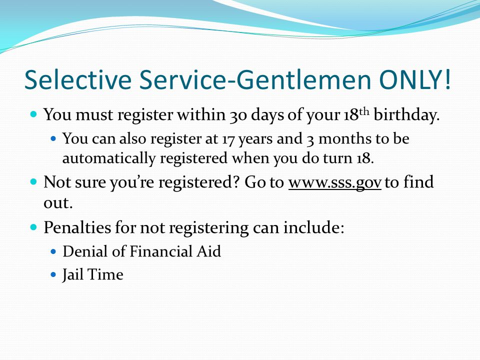 Selective Service-Gentlemen ONLY. You must register within 30 days of your 18 th birthday.