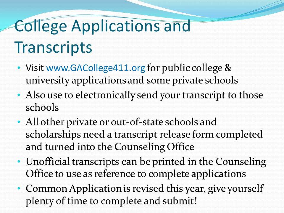 College Applications and Transcripts Visit   for public college & university applications and some private schools Also use to electronically send your transcript to those schools All other private or out-of-state schools and scholarships need a transcript release form completed and turned into the Counseling Office Unofficial transcripts can be printed in the Counseling Office to use as reference to complete applications Common Application is revised this year, give yourself plenty of time to complete and submit!