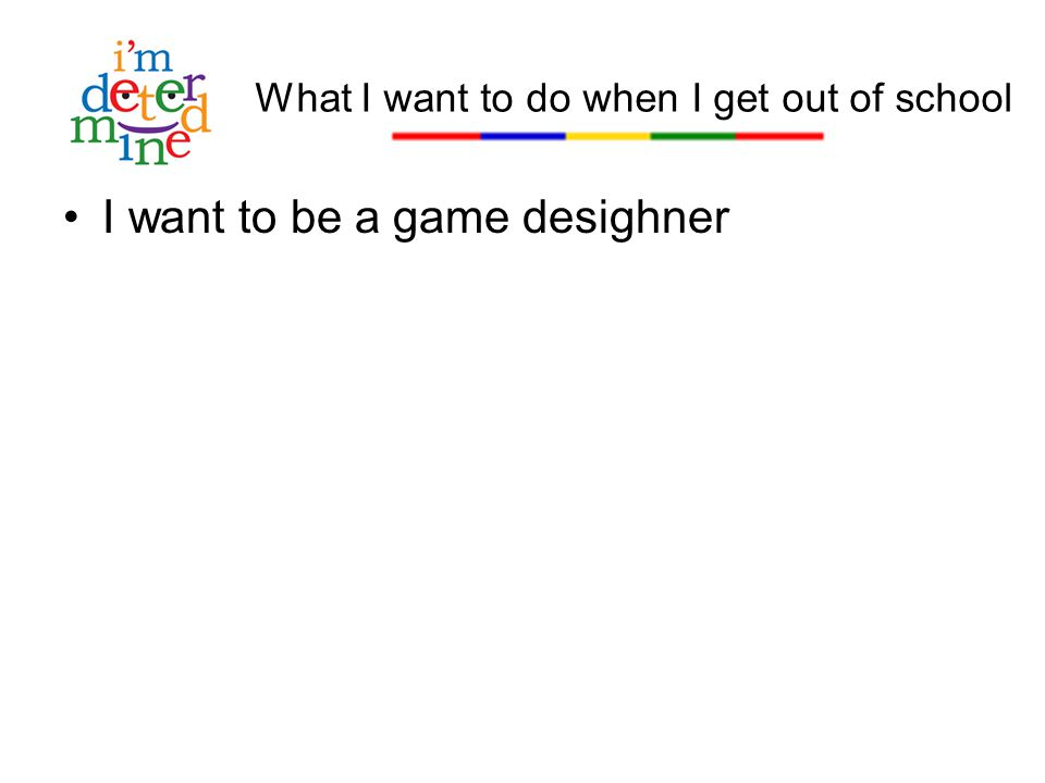 I want to be a game desighner What I want to do when I get out of school