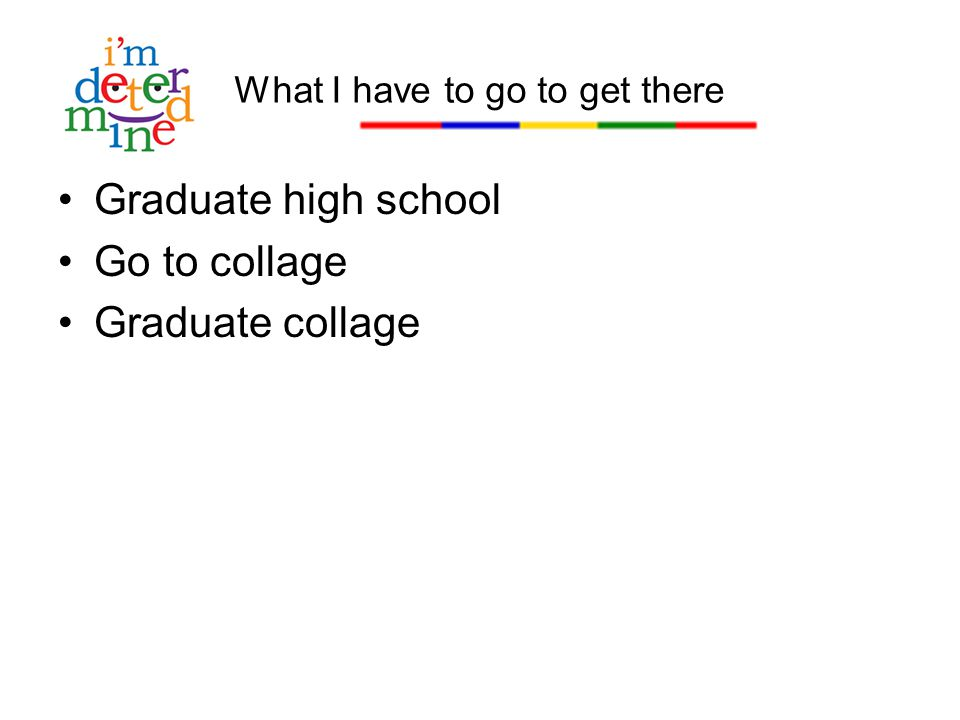 Graduate high school Go to collage Graduate collage What I have to go to get there