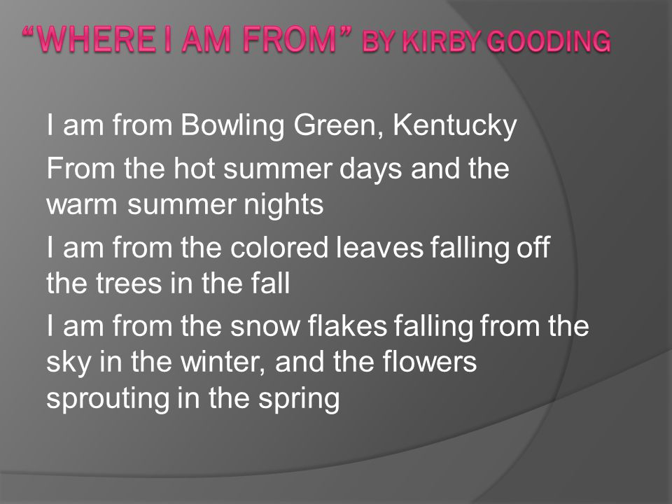 I am from Bowling Green, Kentucky From the hot summer days and the warm summer nights I am from the colored leaves falling off the trees in the fall I am from the snow flakes falling from the sky in the winter, and the flowers sprouting in the spring